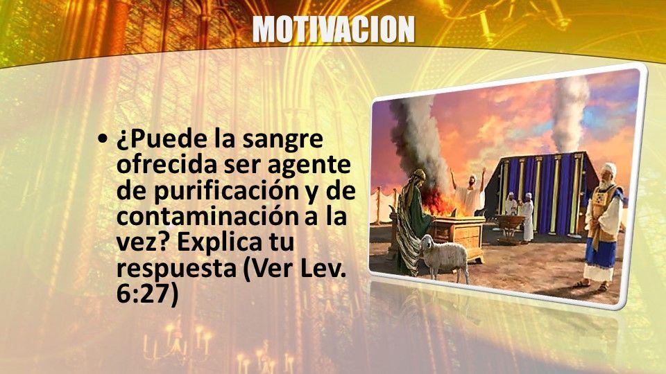 MOTIVACION ¿Puede la sangre ofrecida ser agente de purificación y de contaminación a la vez? Explica tu respuesta (Ver Lev. 6:27)