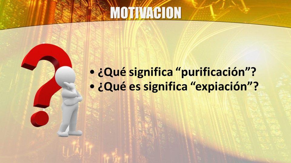MOTIVACION ¿Qué significa purificación? ¿Qué es significa expiación?