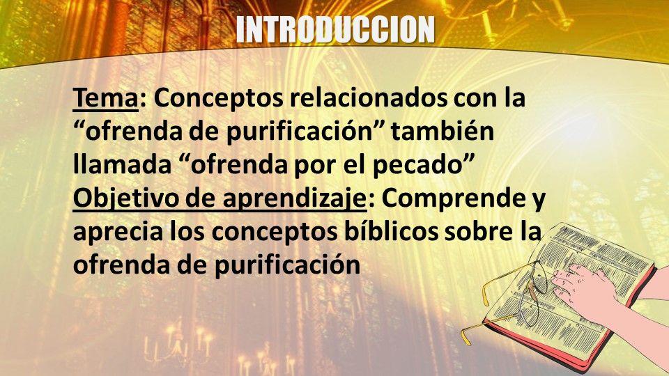 INTRODUCCION Tema: Conceptos relacionados con la ofrenda de purificación también llamada ofrenda por el pecado Objetivo de aprendizaje: Comprende y ap
