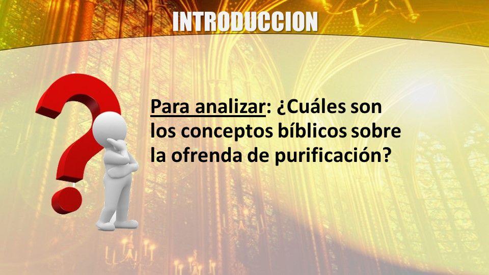 INTRODUCCION Para analizar: ¿Cuáles son los conceptos bíblicos sobre la ofrenda de purificación?