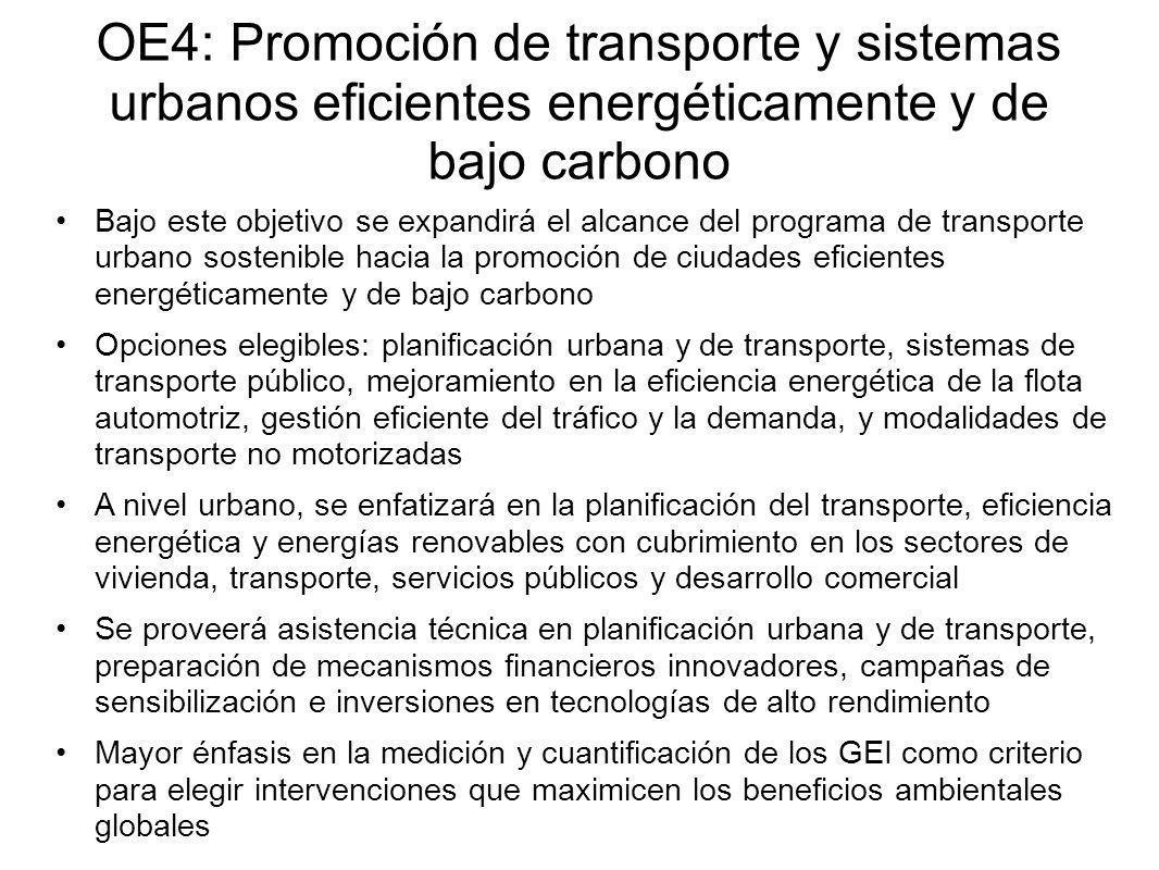 OE4: Promoción de transporte y sistemas urbanos eficientes energéticamente y de bajo carbono Bajo este objetivo se expandirá el alcance del programa de transporte urbano sostenible hacia la promoción de ciudades eficientes energéticamente y de bajo carbono Opciones elegibles: planificación urbana y de transporte, sistemas de transporte público, mejoramiento en la eficiencia energética de la flota automotriz, gestión eficiente del tráfico y la demanda, y modalidades de transporte no motorizadas A nivel urbano, se enfatizará en la planificación del transporte, eficiencia energética y energías renovables con cubrimiento en los sectores de vivienda, transporte, servicios públicos y desarrollo comercial Se proveerá asistencia técnica en planificación urbana y de transporte, preparación de mecanismos financieros innovadores, campañas de sensibilización e inversiones en tecnologías de alto rendimiento Mayor énfasis en la medición y cuantificación de los GEI como criterio para elegir intervenciones que maximicen los beneficios ambientales globales