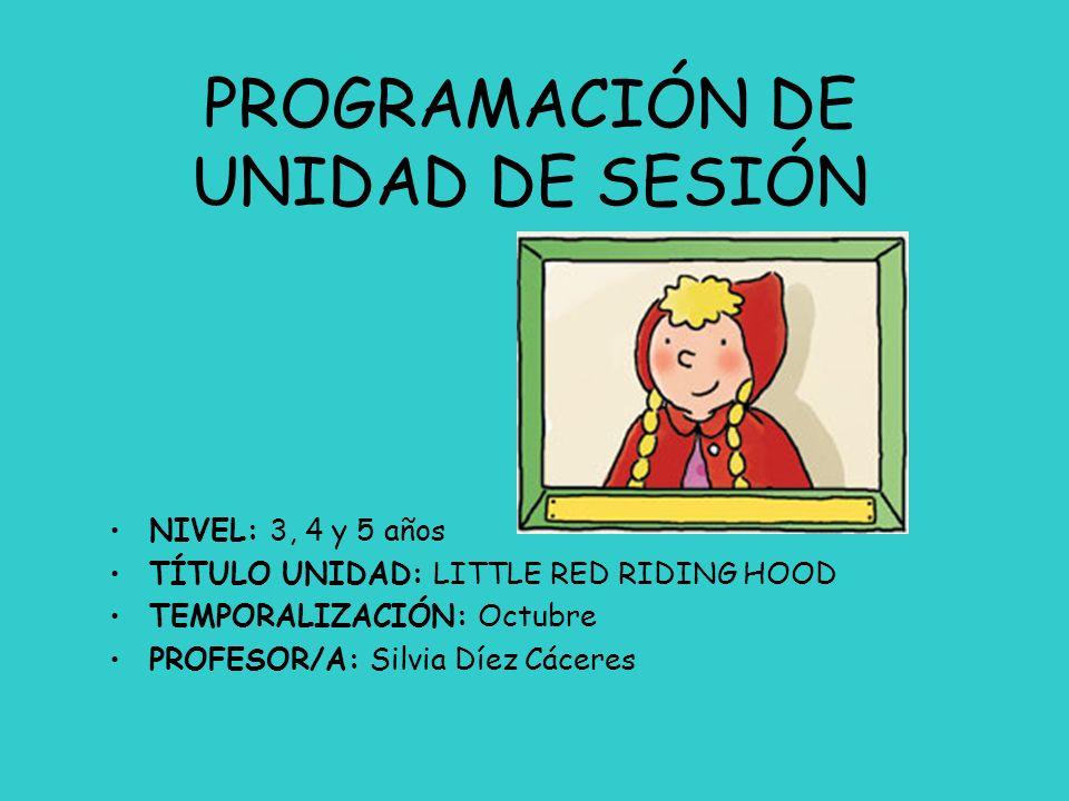 PROGRAMACIÓN DE UNIDAD DE SESIÓN NIVEL: 3, 4 y 5 años TÍTULO UNIDAD: LITTLE RED RIDING HOOD TEMPORALIZACIÓN: Octubre PROFESOR/A: Silvia Díez Cáceres