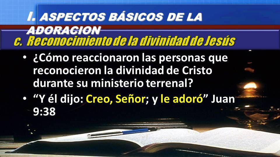 ¿Cómo reaccionaron las personas que reconocieron la divinidad de Cristo durante su ministerio terrenal? Y él dijo: Creo, Señor; y le adoró Juan 9:38 I