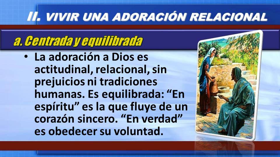 La adoración a Dios es actitudinal, relacional, sin prejuicios ni tradiciones humanas. Es equilibrada: En espíritu es la que fluye de un corazón since