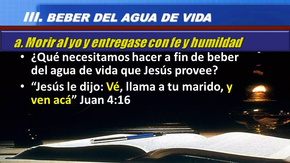 ¿Qué necesitamos hacer a fin de beber del agua de vida que Jesús provee? Jesús le dijo: Vé, llama a tu marido, y ven acá Juan 4:16 III. BEBER DEL AGUA