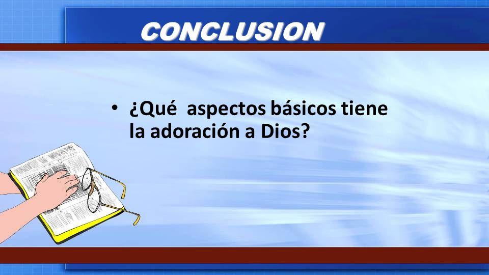 CONCLUSION ¿Qué aspectos básicos tiene la adoración a Dios?