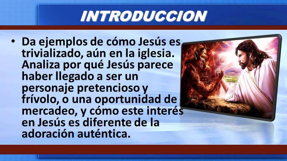 INTRODUCCION Da ejemplos de cómo Jesús es trivializado, aún en la iglesia. Analiza por qué Jesús parece haber llegado a ser un personaje pretencioso y