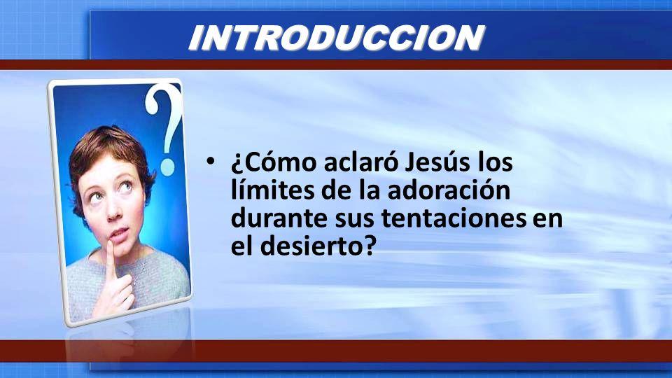 INTRODUCCION ¿Cómo aclaró Jesús los límites de la adoración durante sus tentaciones en el desierto?