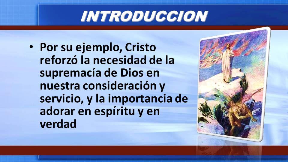 INTRODUCCION Por su ejemplo, Cristo reforzó la necesidad de la supremacía de Dios en nuestra consideración y servicio, y la importancia de adorar en e