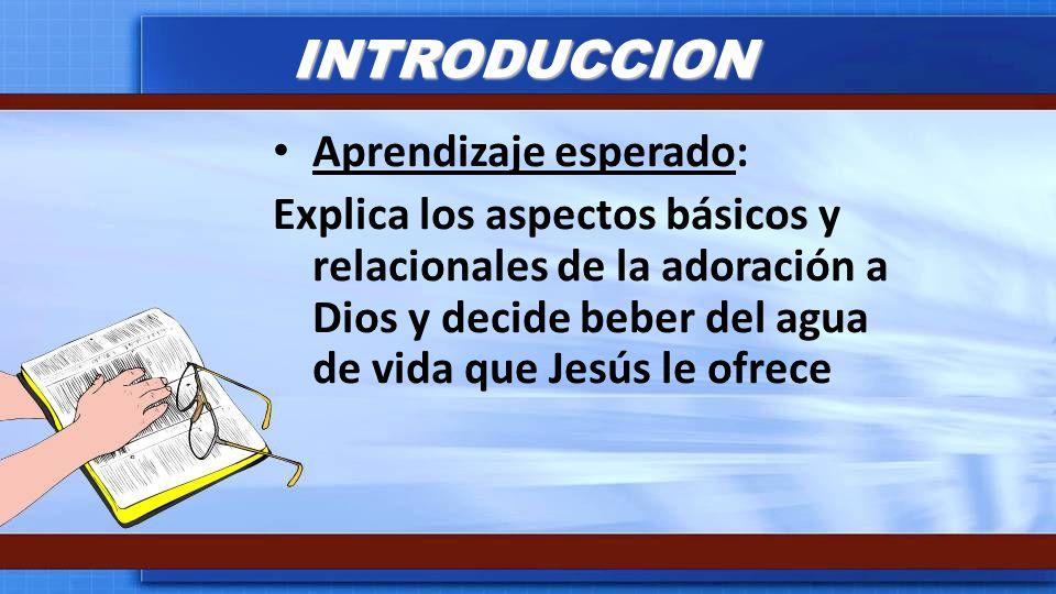 INTRODUCCION Aprendizaje esperado: Explica los aspectos básicos y relacionales de la adoración a Dios y decide beber del agua de vida que Jesús le ofr
