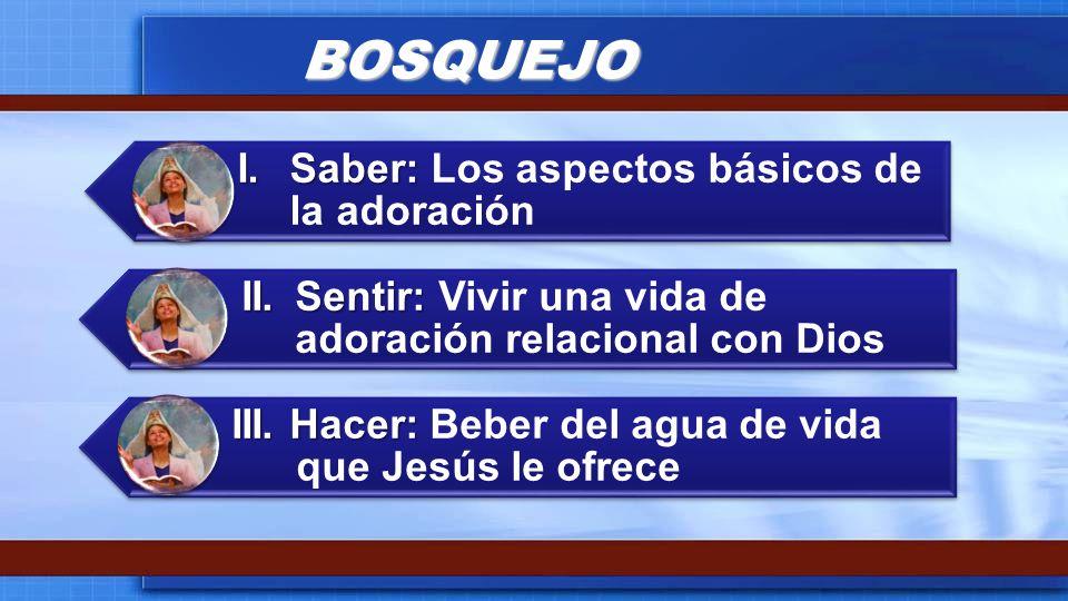 BOSQUEJO I.Saber: I.Saber: Los aspectos básicos de la adoración II.Sentir: II.Sentir: Vivir una vida de adoración relacional con Dios III. Hacer: III.