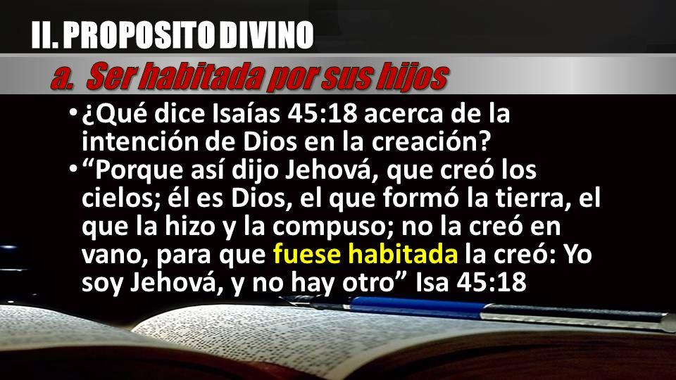 II. PROPOSITO DIVINO ¿Qué dice Isaías 45:18 acerca de la intención de Dios en la creación? ¿Qué dice Isaías 45:18 acerca de la intención de Dios en la