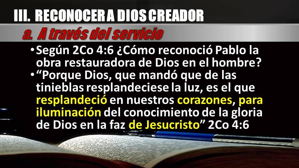 III. RECONOCER A DIOS CREADOR Según 2Co 4:6 ¿Cómo reconoció Pablo la obra restauradora de Dios en el hombre? Según 2Co 4:6 ¿Cómo reconoció Pablo la ob