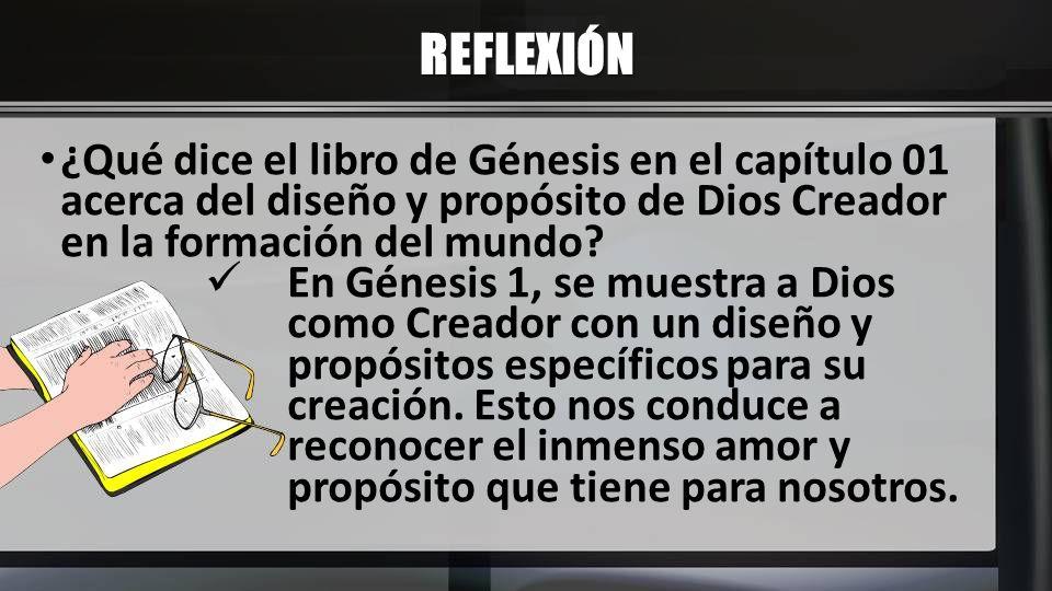 REFLEXIÓN ¿Qué dice el libro de Génesis en el capítulo 01 acerca del diseño y propósito de Dios Creador en la formación del mundo? En Génesis 1, se mu