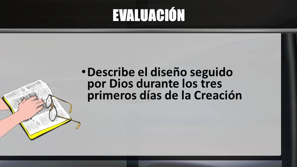 EVALUACIÓN Describe el diseño seguido por Dios durante los tres primeros días de la Creación