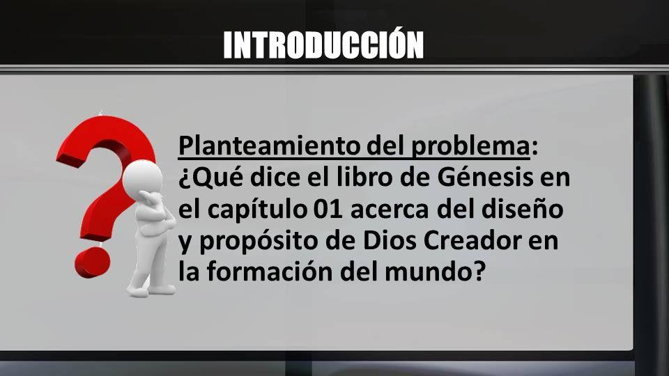 INTRODUCCIÓN Planteamiento del problema: ¿Qué dice el libro de Génesis en el capítulo 01 acerca del diseño y propósito de Dios Creador en la formación