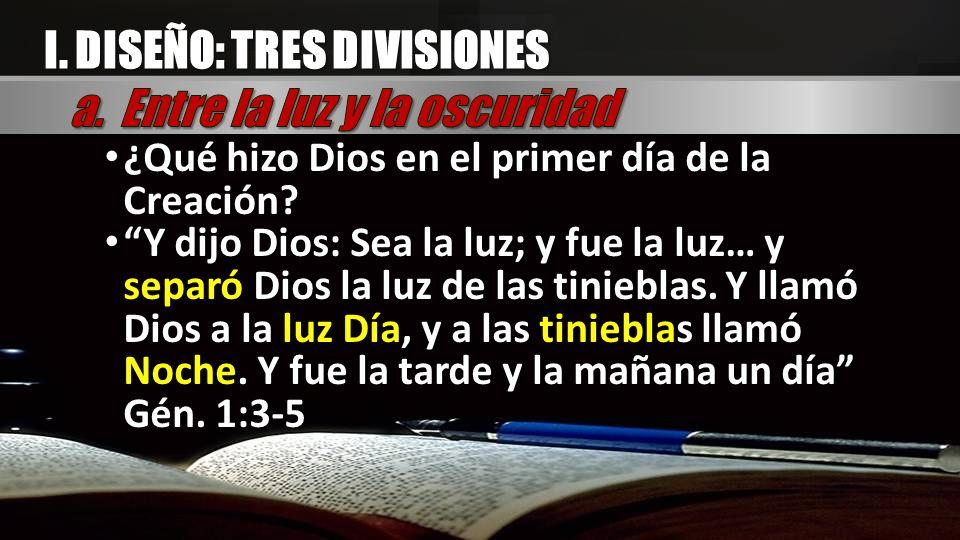 I. DISEÑO: TRES DIVISIONES ¿Qué hizo Dios en el primer día de la Creación? ¿Qué hizo Dios en el primer día de la Creación? Y dijo Dios: Sea la luz; y