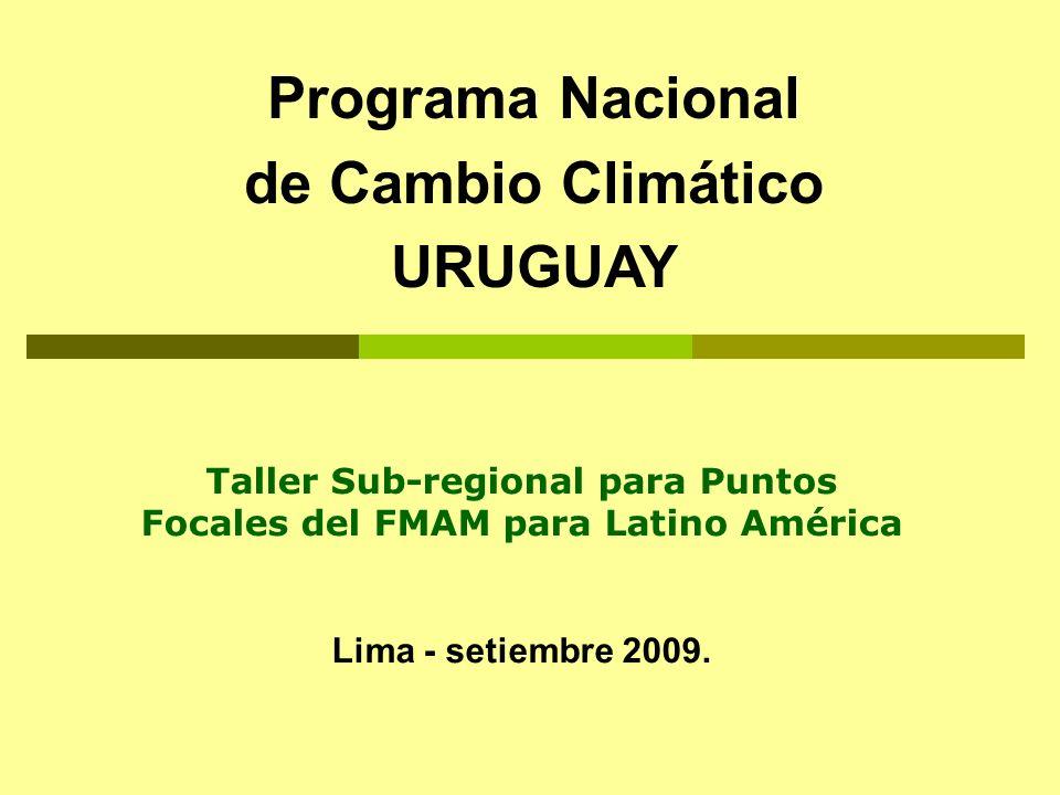 Programa Nacional de Cambio Climático URUGUAY Taller Sub-regional para Puntos Focales del FMAM para Latino América Lima - setiembre 2009.