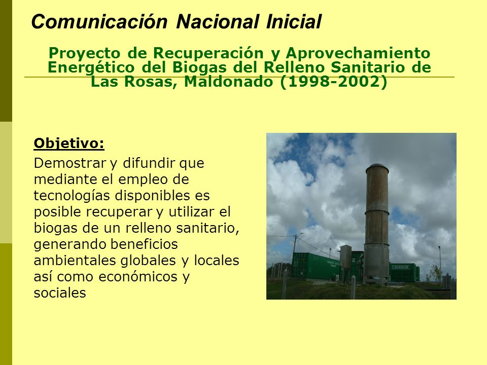 Comunicación Nacional Inicial Proyecto de Recuperación y Aprovechamiento Energético del Biogas del Relleno Sanitario de Las Rosas, Maldonado (1998-2002) Resultados: - Aprovechamiento de una fuente de energía disponible y renovable - Contribución al ordenamiento de la gestión del sector de residuos sólidos urbanos, en el país y en la región, disponibilidad de un modelo que puede replicarse con la consiguiente multiplicación de beneficios (IMM, IMC, Área metropolitana) - Eliminación de barreras sociales y económicas - Valoración social y económica de la gestión de los rellenos sanitarios de residuos sólidos urbanos Participantes: FMAM-Banco Mundial, MVOTMA, IMMald, PNUD,ABORGAMA-DUCELIT S.A., UTE
