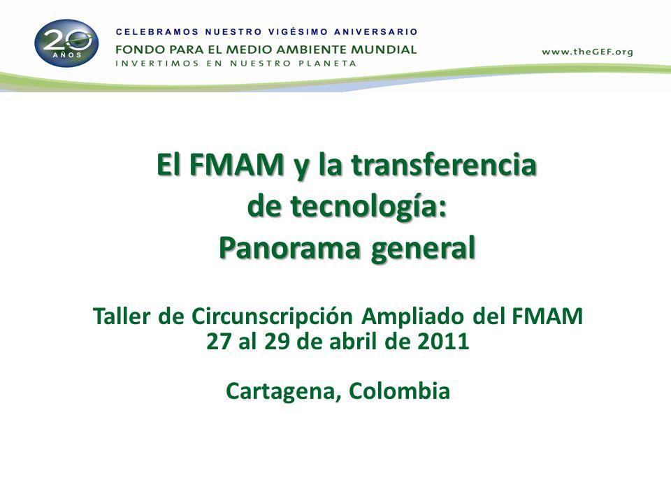 El FMAM y la transferencia de tecnología: Panorama general Taller de Circunscripción Ampliado del FMAM 27 al 29 de abril de 2011 Cartagena, Colombia