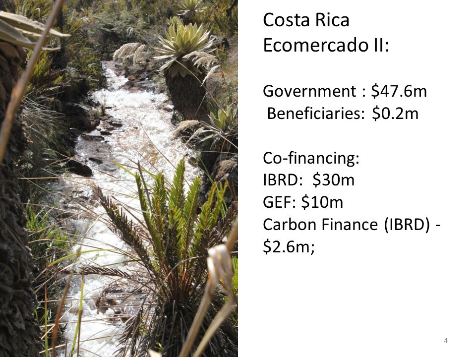 Costa Rica Ecomercado II: Government : $47.6m Beneficiaries: $0.2m Co-financing: IBRD: $30m GEF: $10m Carbon Finance (IBRD) - $2.6m; 4