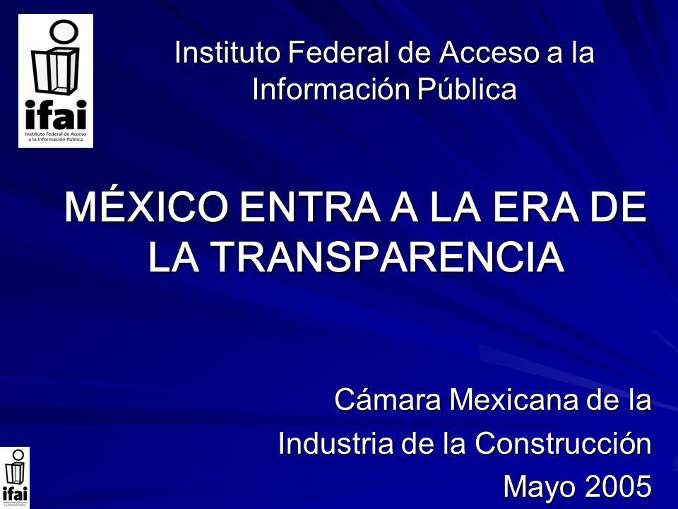 MÉXICO ENTRA A LA ERA DE LA TRANSPARENCIA Instituto Federal de Acceso a la Información Pública Cámara Mexicana de la Industria de la Construcción Mayo