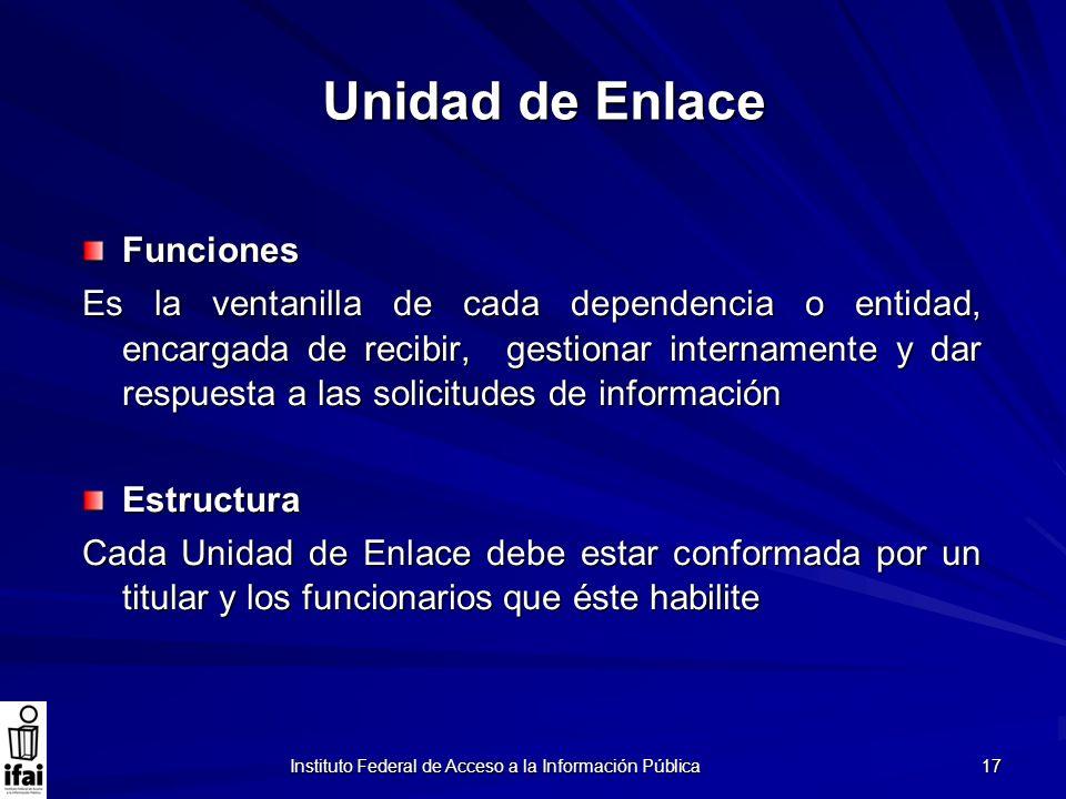 17 Unidad de Enlace Funciones Es la ventanilla de cada dependencia o entidad, encargada de recibir, gestionar internamente y dar respuesta a las solic