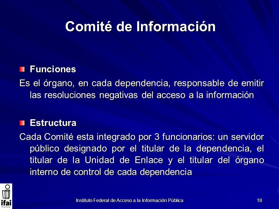 Instituto Federal de Acceso a la Información Pública 18 Comité de Información Funciones Es el órgano, en cada dependencia, responsable de emitir las r
