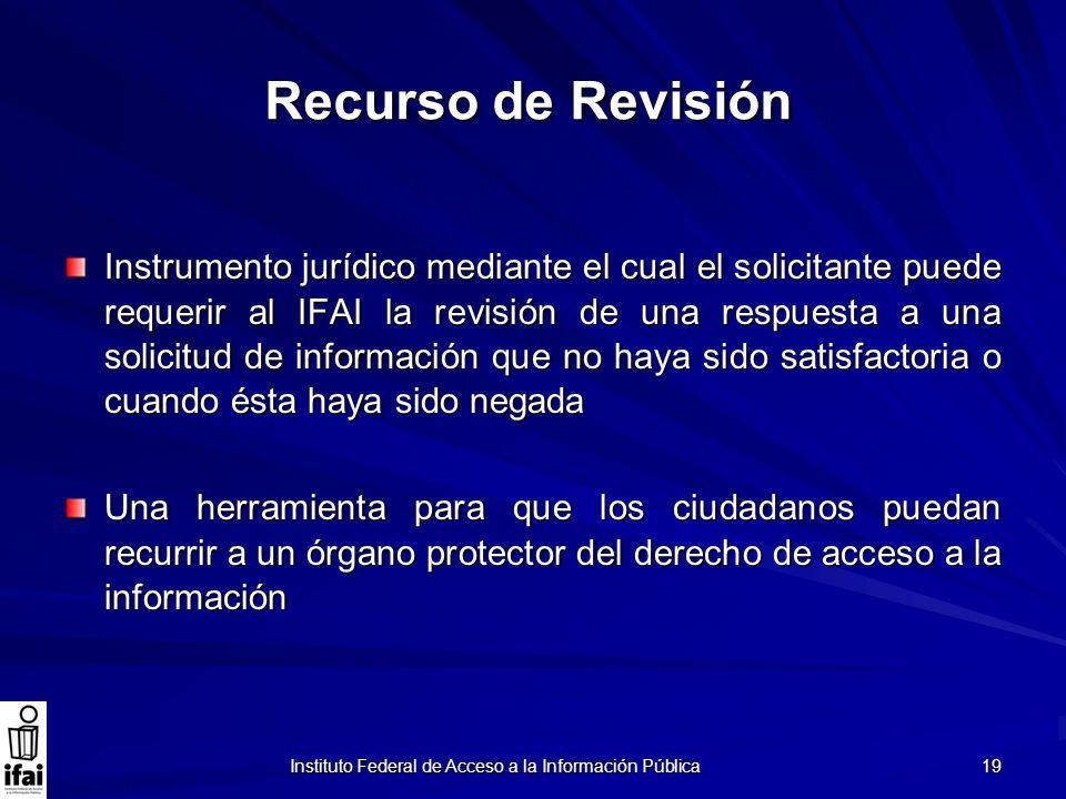 Instituto Federal de Acceso a la Información Pública 19 Recurso de Revisión Instrumento jurídico mediante el cual el solicitante puede requerir al IFA
