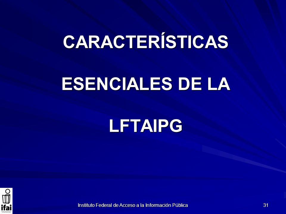 Instituto Federal de Acceso a la Información Pública 31 CARACTERÍSTICAS ESENCIALES DE LA LFTAIPG