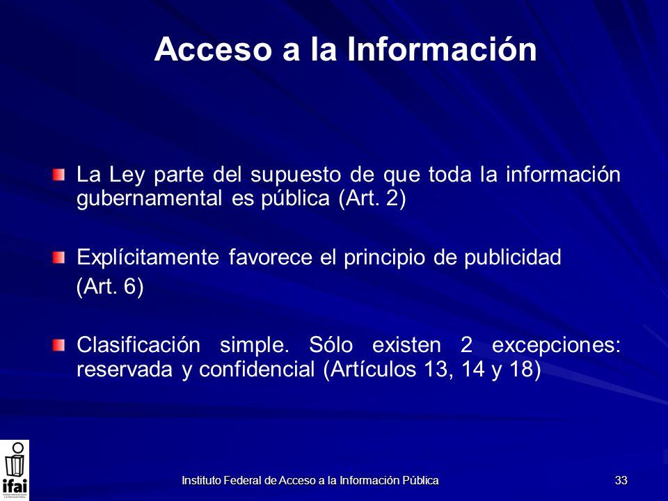 Instituto Federal de Acceso a la Información Pública 33 La Ley parte del supuesto de que toda la información gubernamental es pública (Art. 2) Explíci