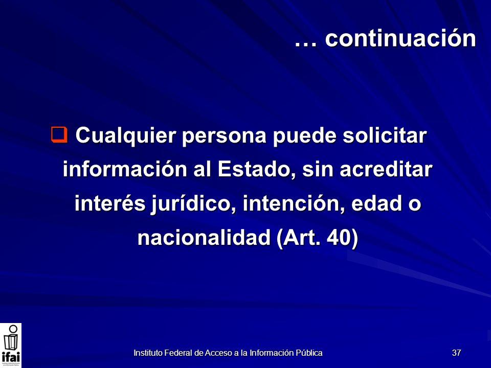 Instituto Federal de Acceso a la Información Pública 37 Cualquier persona puede solicitar información al Estado, sin acreditar interés jurídico, inten