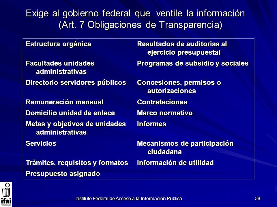 Instituto Federal de Acceso a la Información Pública 38 Exige al gobierno federal que ventile la información (Art. 7 Obligaciones de Transparencia) Es