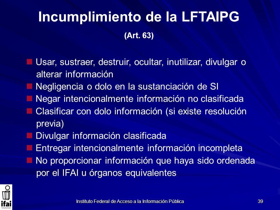 Instituto Federal de Acceso a la Información Pública 39 Incumplimiento de la LFTAIPG (Art. 63) Usar, sustraer, destruir, ocultar, inutilizar, divulgar