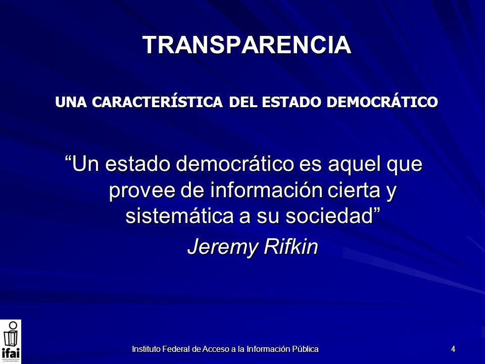 Instituto Federal de Acceso a la Información Pública 4 TRANSPARENCIA Un estado democrático es aquel que provee de información cierta y sistemática a s