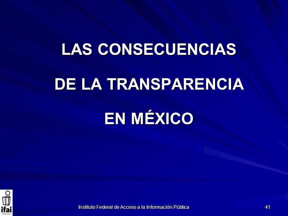 Instituto Federal de Acceso a la Información Pública 41 LAS CONSECUENCIAS DE LA TRANSPARENCIA EN MÉXICO