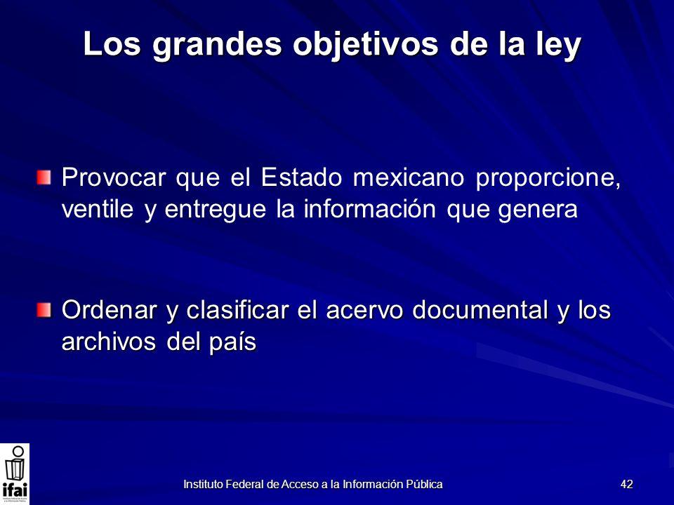 Instituto Federal de Acceso a la Información Pública 42 Los grandes objetivos de la ley Provocar que el Estado mexicano proporcione, ventile y entregu