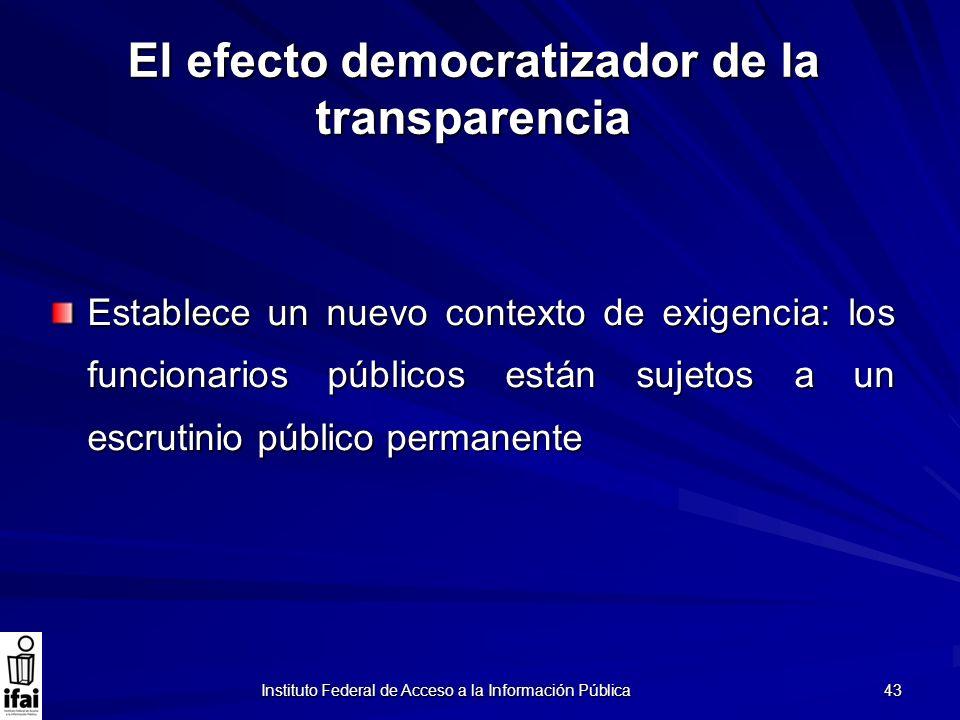 Instituto Federal de Acceso a la Información Pública 43 El efecto democratizador de la transparencia Establece un nuevo contexto de exigencia: los fun