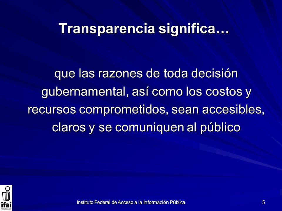 Instituto Federal de Acceso a la Información Pública 5 Transparencia significa… que las razones de toda decisión gubernamental, así como los costos y
