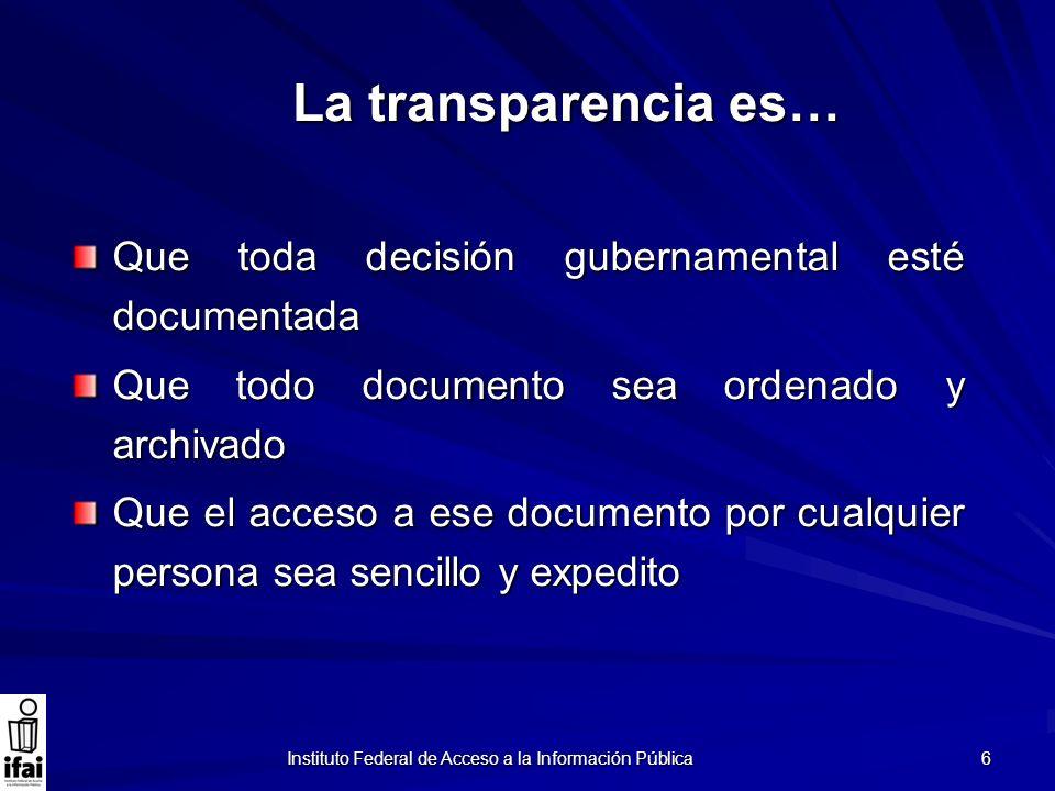 Instituto Federal de Acceso a la Información Pública 6 La transparencia es… Que toda decisión gubernamental esté documentada Que todo documento sea or