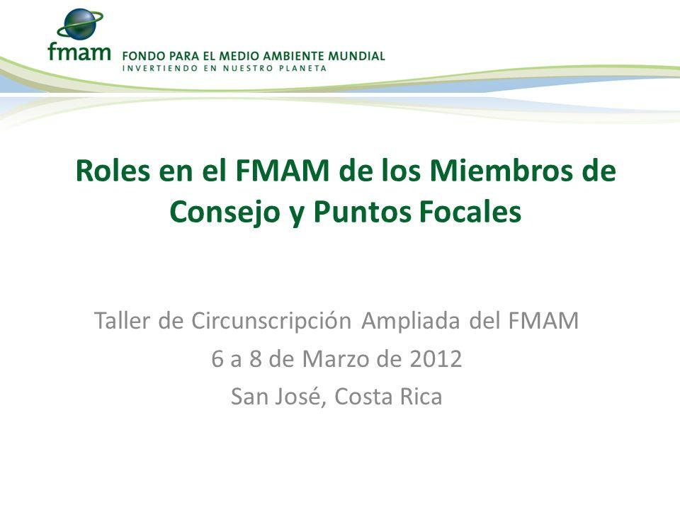 Taller de Circunscripción Ampliada del FMAM 6 a 8 de Marzo de 2012 San José, Costa Rica Roles en el FMAM de los Miembros de Consejo y Puntos Focales