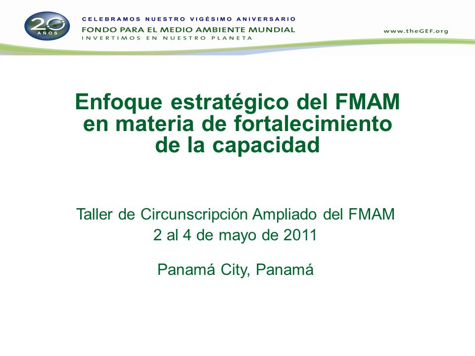 Enfoque estratégico del FMAM en materia de fortalecimiento de la capacidad Taller de Circunscripción Ampliado del FMAM 2 al 4 de mayo de 2011 Panamá City, Panamá