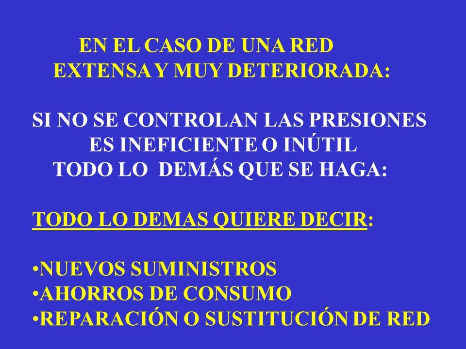 EN EL CASO DE UNA RED EXTENSA Y MUY DETERIORADA: SI NO SE CONTROLAN LAS PRESIONES ES INEFICIENTE O INÚTIL TODO LO DEMÁS QUE SE HAGA: TODO LO DEMAS QUIERE DECIR: NUEVOS SUMINISTROS AHORROS DE CONSUMO REPARACIÓN O SUSTITUCIÓN DE RED