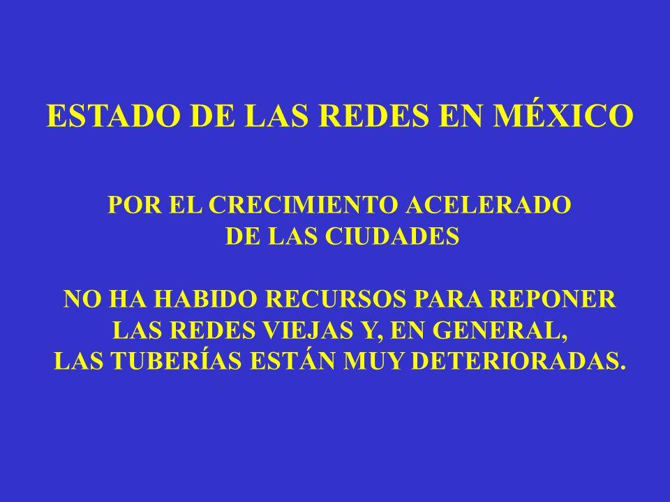 ESTADO DE LAS REDES EN MÉXICO POR EL CRECIMIENTO ACELERADO DE LAS CIUDADES NO HA HABIDO RECURSOS PARA REPONER LAS REDES VIEJAS Y, EN GENERAL, LAS TUBERÍAS ESTÁN MUY DETERIORADAS.