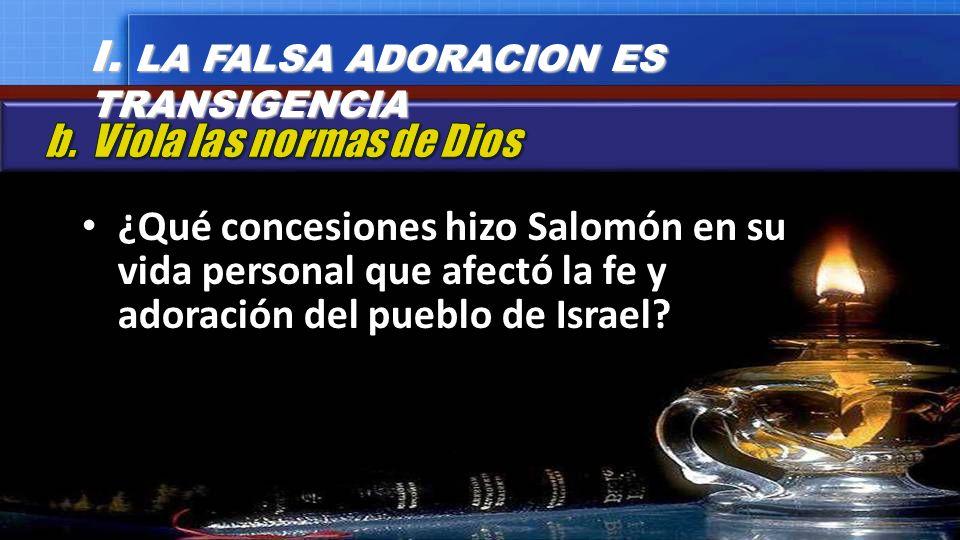 ¿Qué concesiones hizo Salomón en su vida personal que afectó la fe y adoración del pueblo de Israel? I. LA FALSA ADORACION ES TRANSIGENCIA