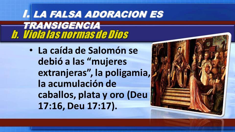 La caída de Salomón se debió a las mujeres extranjeras, la poligamia, la acumulación de caballos, plata y oro (Deu 17:16, Deu 17:17). I. LA FALSA ADOR