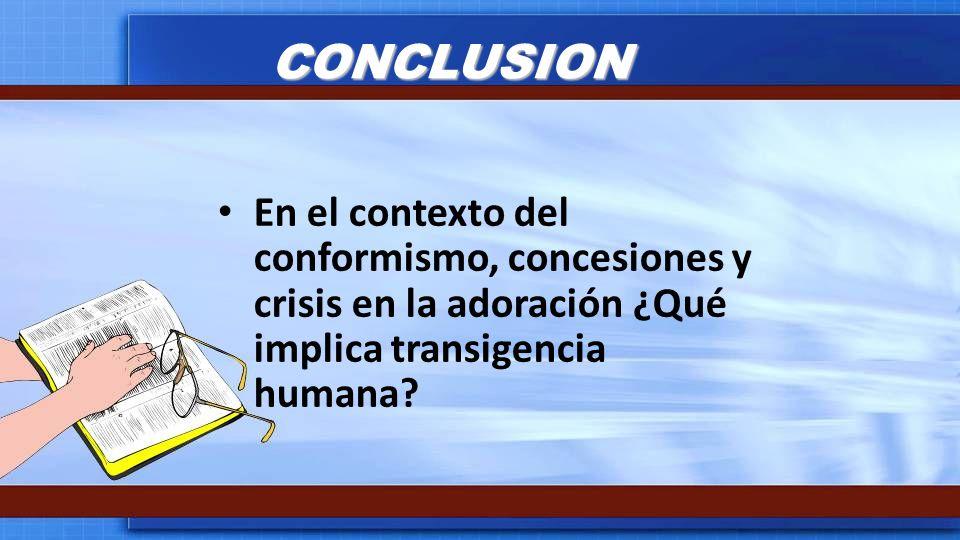 CONCLUSION En el contexto del conformismo, concesiones y crisis en la adoración ¿Qué implica transigencia humana?