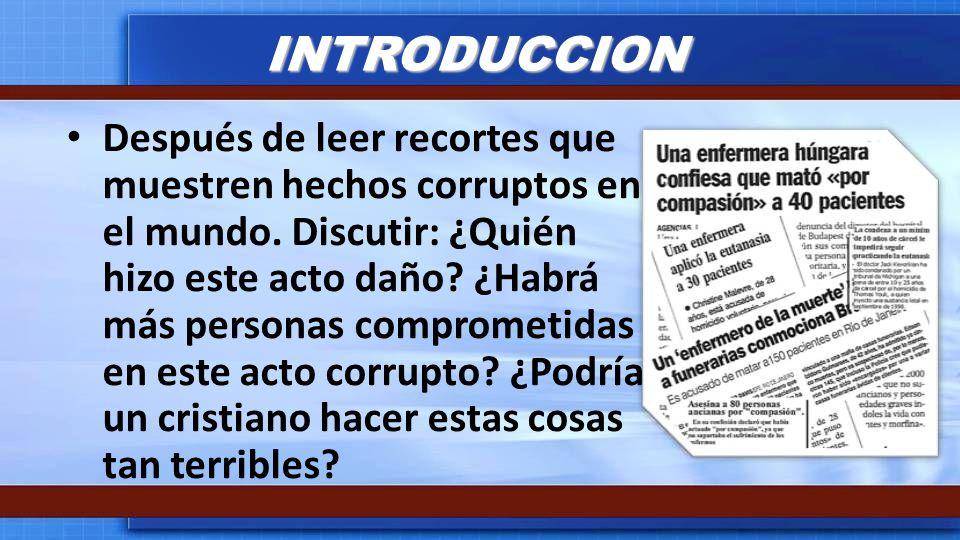 INTRODUCCION Después de leer recortes que muestren hechos corruptos en el mundo. Discutir: ¿Quién hizo este acto daño? ¿Habrá más personas comprometid