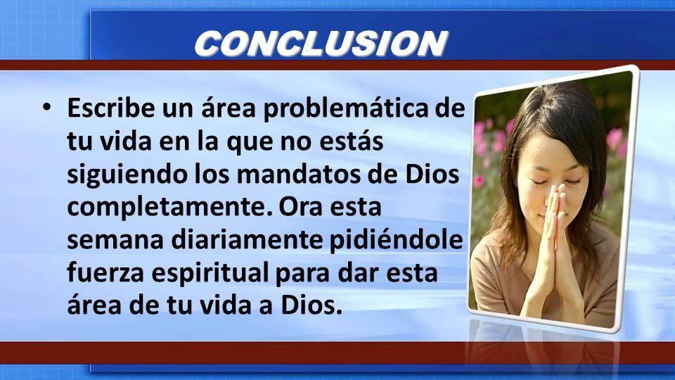 CONCLUSION Escribe un área problemática de tu vida en la que no estás siguiendo los mandatos de Dios completamente. Ora esta semana diariamente pidién