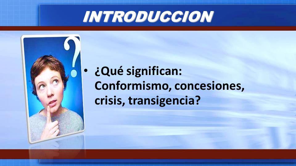 INTRODUCCION ¿Qué significan: Conformismo, concesiones, crisis, transigencia?